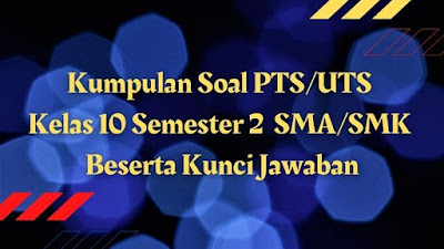 Kumpulan Soal PTS/UTS Kelas 10 Semester 2 SMA/SMK Beserta Kunci Jawaban
