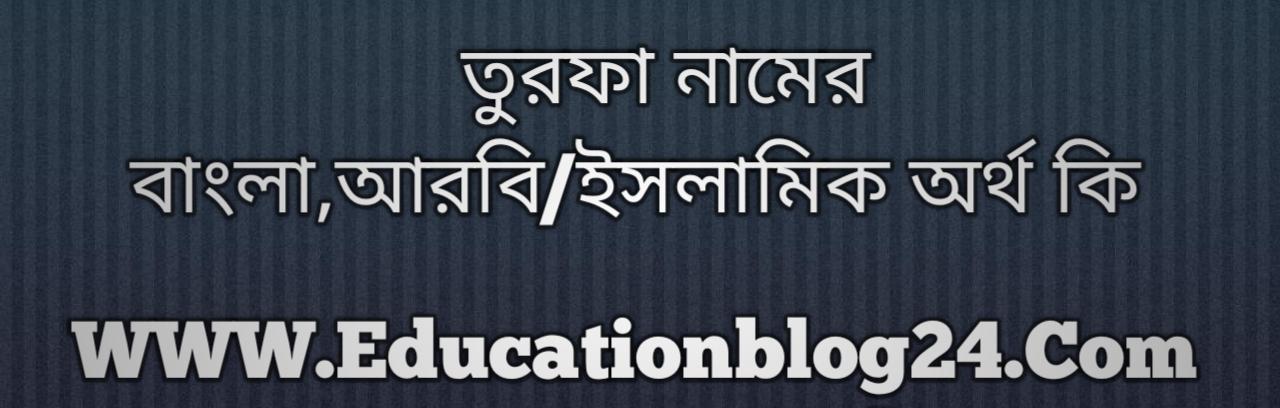 Turfa name meaning in Bengali, তুরফা নামের অর্থ কি, তুরফা নামের বাংলা অর্থ কি, তুরফা নামের ইসলামিক অর্থ কি, তুরফা কি ইসলামিক /আরবি নাম