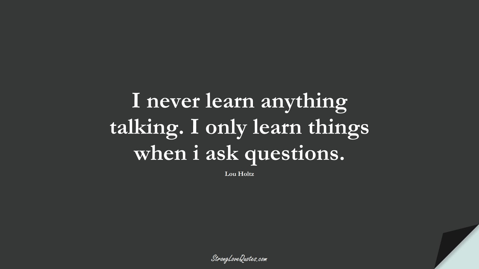 I never learn anything talking. I only learn things when i ask questions. (Lou Holtz);  #LearningQuotes