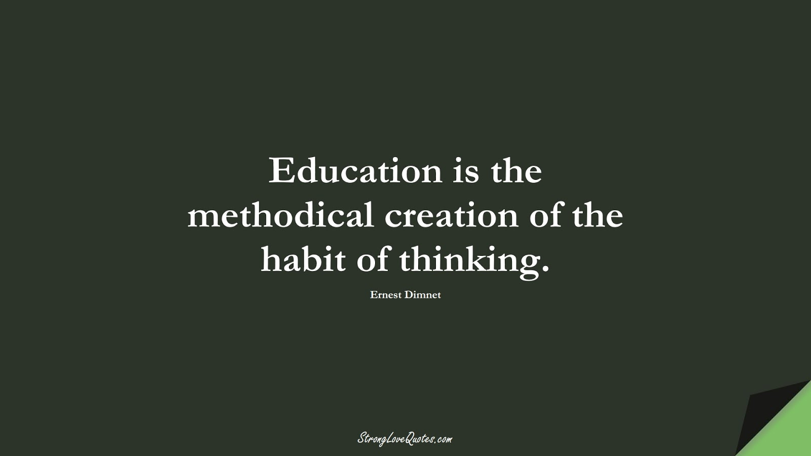 Education is the methodical creation of the habit of thinking. (Ernest Dimnet);  #EducationQuotes