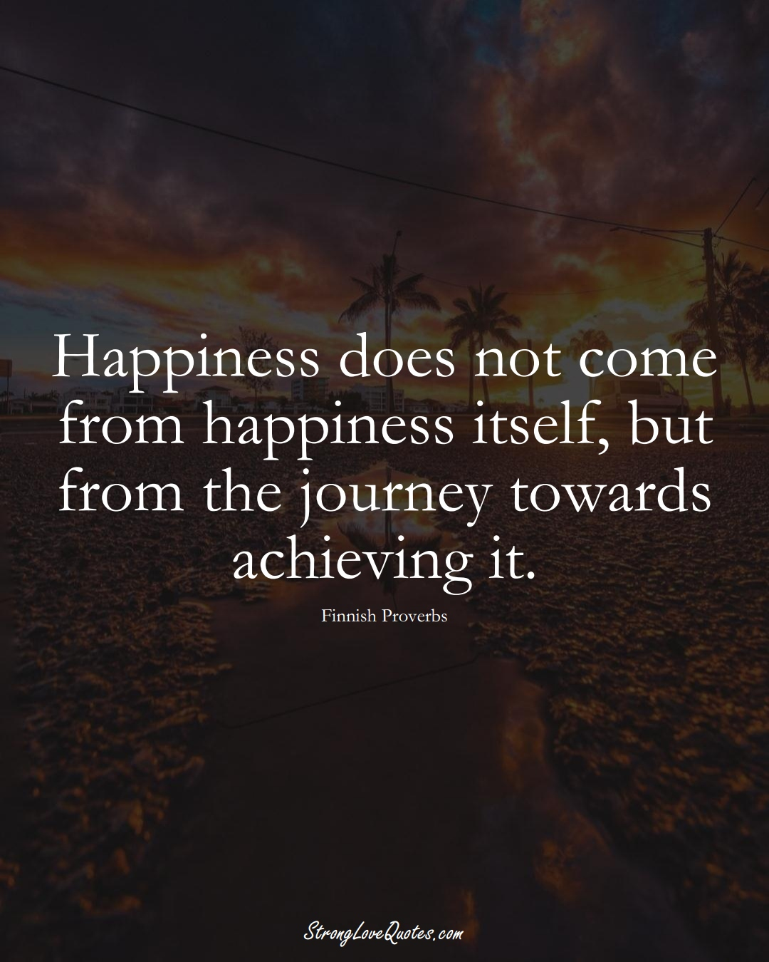 Happiness does not come from happiness itself, but from the journey towards achieving it. (Finnish Sayings);  #EuropeanSayings