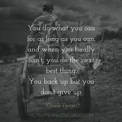"Never Quit Quotes: ""You do what you can for as long as you can, and when you finally can't, you do the next best thing. You back up but you don't give up."" ― Chuck Yeager"
