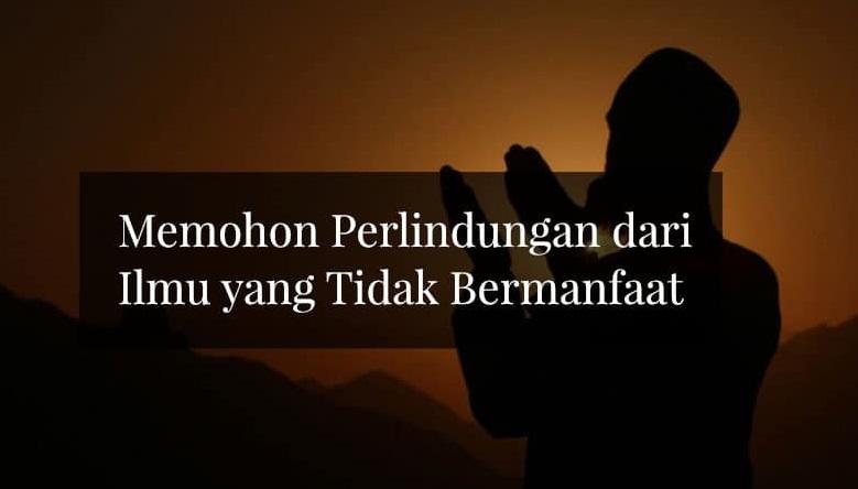 Doa berlindung dari ilmu yang tidak bermanfaat dan hati yang tidak khusyu', jiwa yang tidak pernah puas dan doa yang tidak mustajab