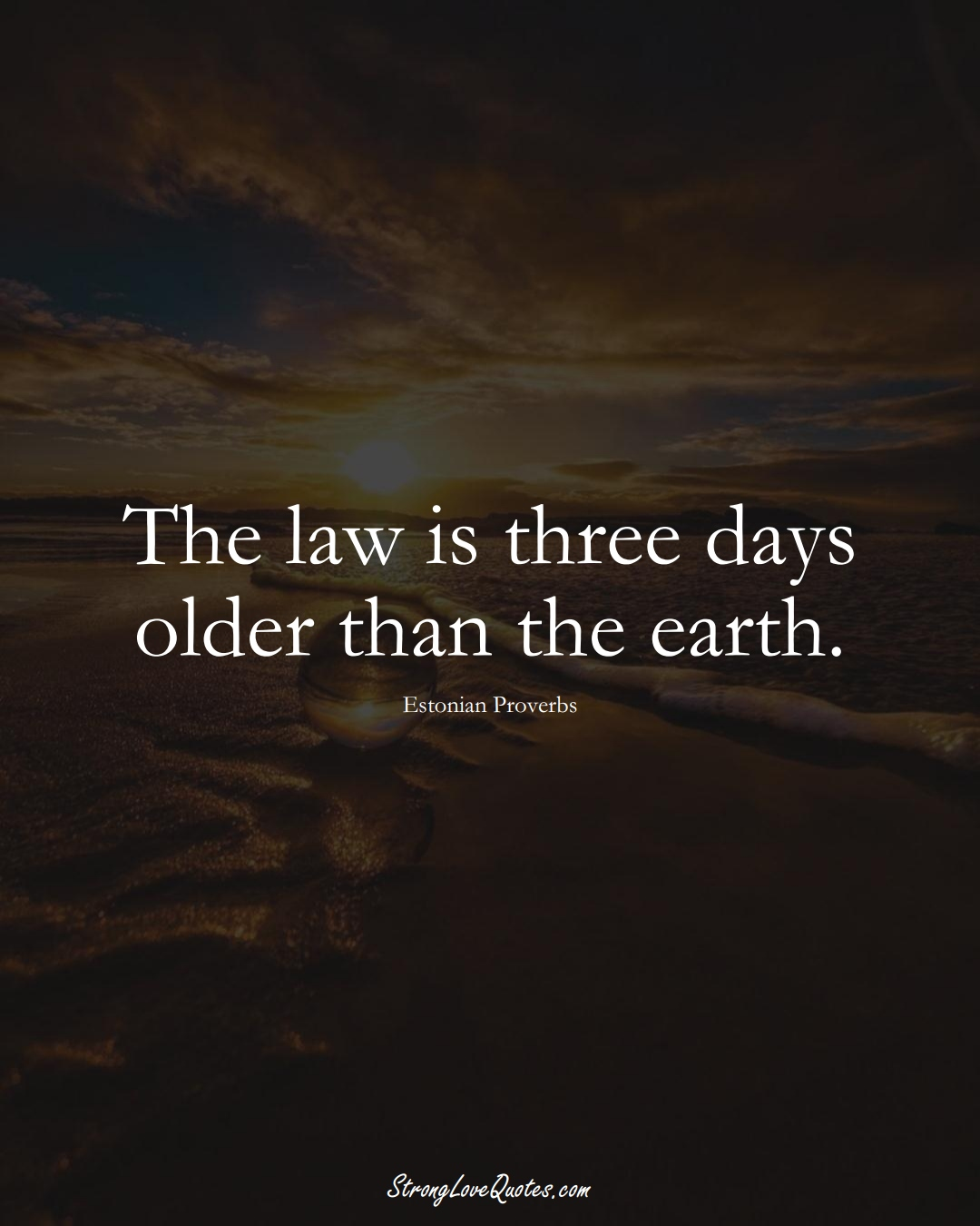The law is three days older than the earth. (Estonian Sayings);  #EuropeanSayings
