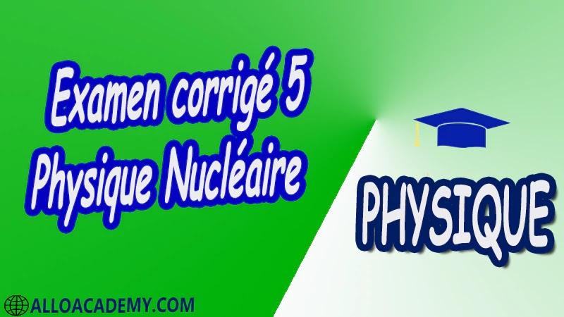 Examen corrigé 5 Physique Nucléaire pdf Introduction à la relativité restreinte Structure du Caractéristiques générales du Noyau Énergie de liaison du Noyau Radioactivité et applications Interaction rayonnement matière Réactions Nucléaires et Applications