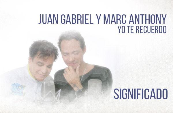 Yo Te Recuerdo significado de la canción Juan Gabriel Marc Anthony.
