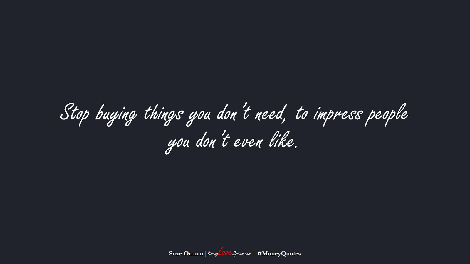 Stop buying things you don't need, to impress people you don't even like. (Suze Orman);  #MoneyQuotes