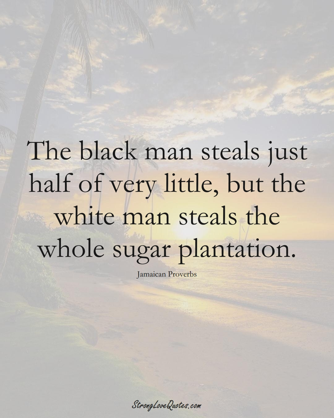 The black man steals just half of very little, but the white man steals the whole sugar plantation. (Jamaican Sayings);  #CaribbeanSayings