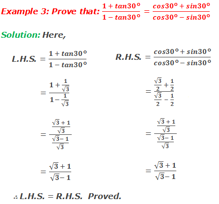Example 3: Prove that: (1 + tan30°)/(1 - tan30°) = (cos30° + sin30°)/(cos30° - sin30°) Solution: Here,     L.H.S. = (1 + tan30°)/(1 - tan30°) 	  = (1 + 1/√3)/(1- 1/√3)     = ( (√3  + 1)/√3)/((√3- 1)/√3)     = (√3  + 1)/(√3- 1)    R.H.S. = (cos30° + sin30°)/(cos30° - sin30°) 	  = (√3/2  + 1/2)/(√3/2  + 1/2)     = ( (√3  + 1)/√3)/((√3- 1)/√3)     = (√3  + 1)/(√3- 1) ∴ L.H.S. = R.H.S.  Proved.