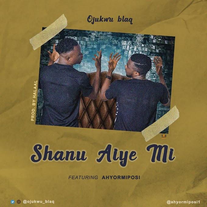 Mp3: Ojukwu Blaq Ft Ahyormiposi - Shanu Aiye Mi