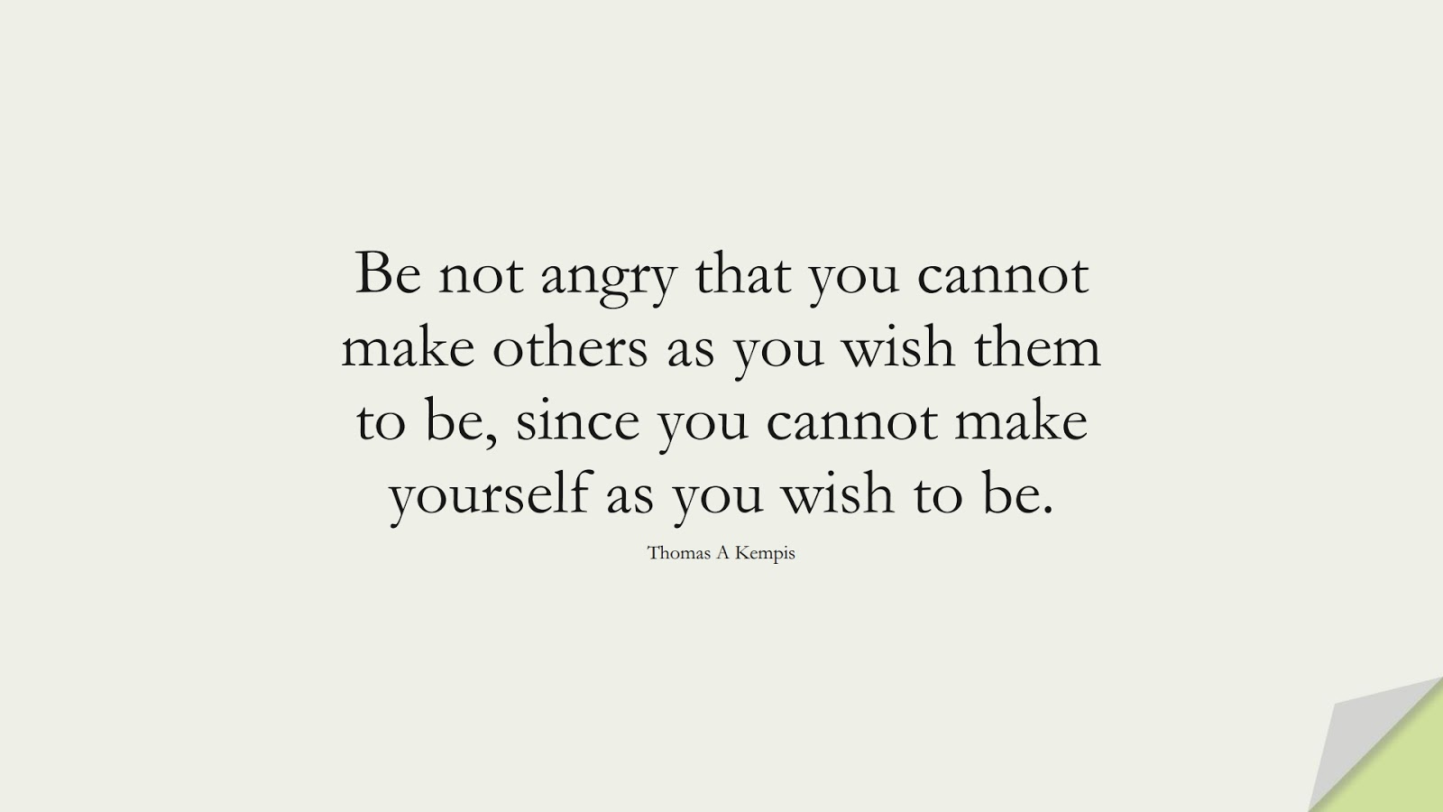 Be not angry that you cannot make others as you wish them to be, since you cannot make yourself as you wish to be. (Thomas A Kempis);  #ChangeQuotes