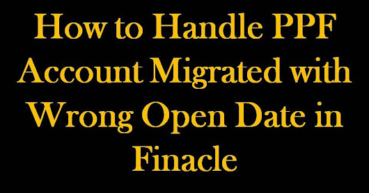DOP Finacle: How to Handle PPF Account Migrated with Wrong Open Date in Finacle