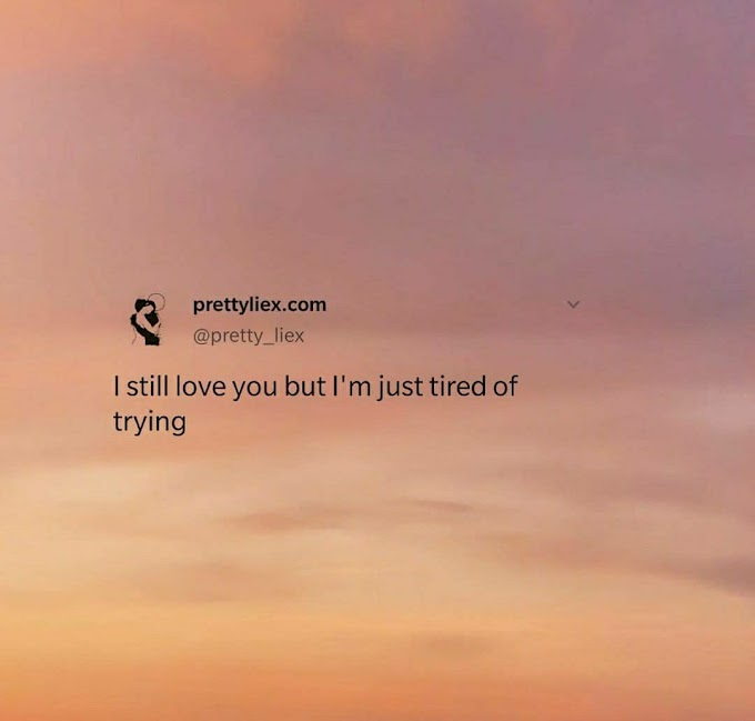 I still love you but I'm just tired of trying