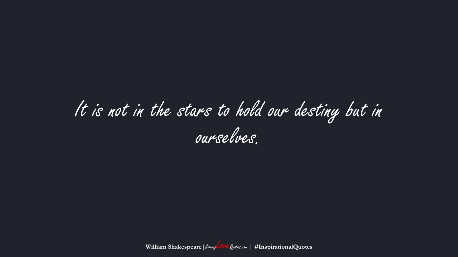It is not in the stars to hold our destiny but in ourselves. (William Shakespeare);  #InspirationalQuotes