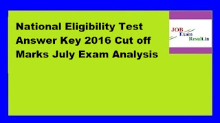 National Eligibility Test Answer Key 2016 Cut off Marks July Exam Analysis