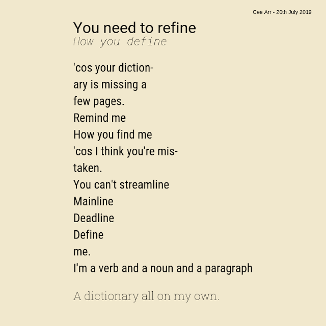 20th July  //  You need to refine / How you define / 'cos your diction- / ary is missing a / few pages. / Remind me / How you find me / 'cos I think you're mis- / taken. / You can't streamline / Mainline / Deadline / Define / me. / I'm a verb and a noun and a paragraph / A dictionary all on my own.