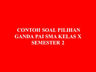 CONTOH SOAL PILIHAN GANDA PAI SMA KELAS X SEMESTER 2