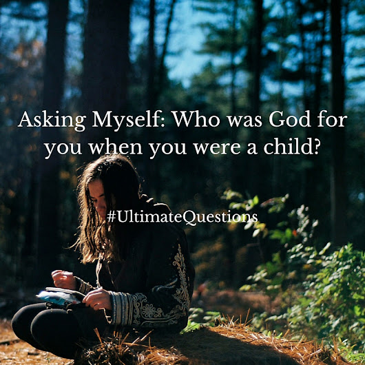 Asking Myself: Who was God for you when you were a child?
