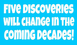 Five discoveries will change in the coming decades!