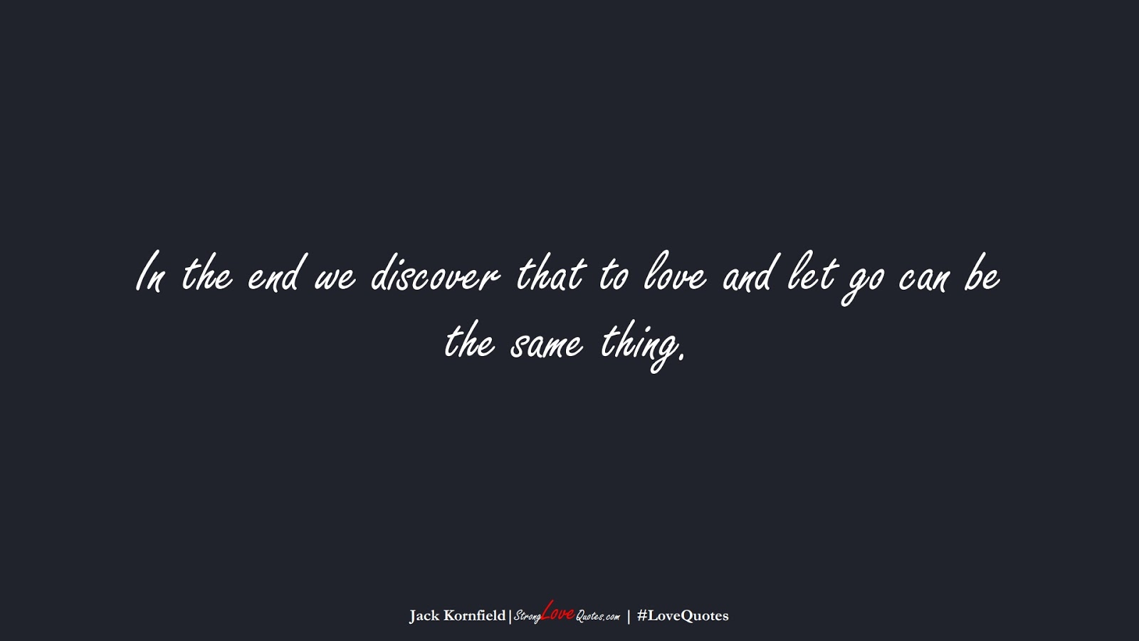 In the end we discover that to love and let go can be the same thing. (Jack Kornfield);  #LoveQuotes