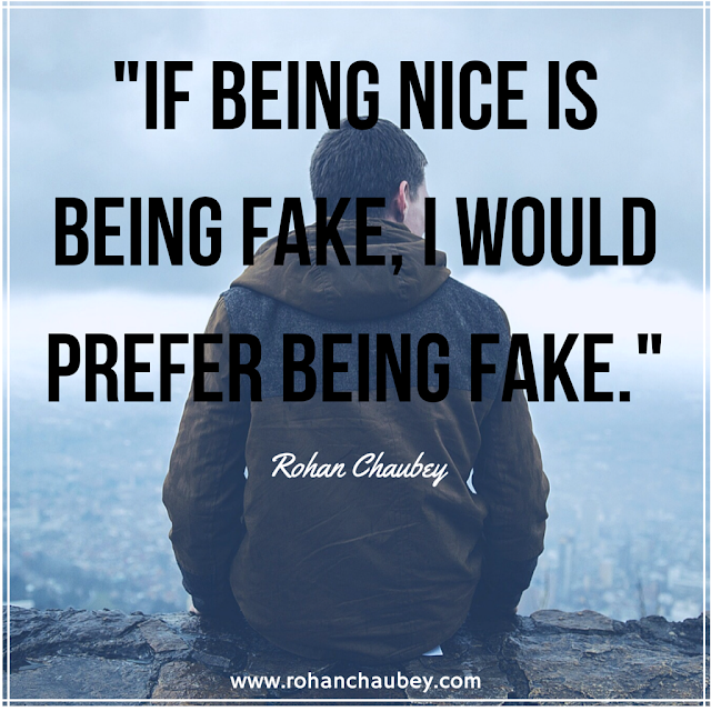 """If being nice is being fake, I would prefer being fake."" - Rohan Chaubey."