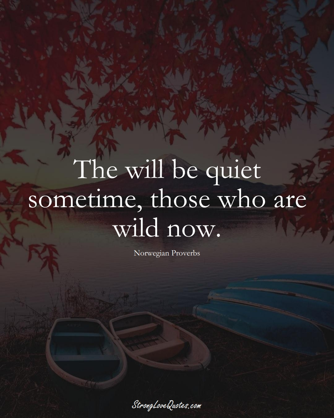 The will be quiet sometime, those who are wild now. (Norwegian Sayings);  #EuropeanSayings