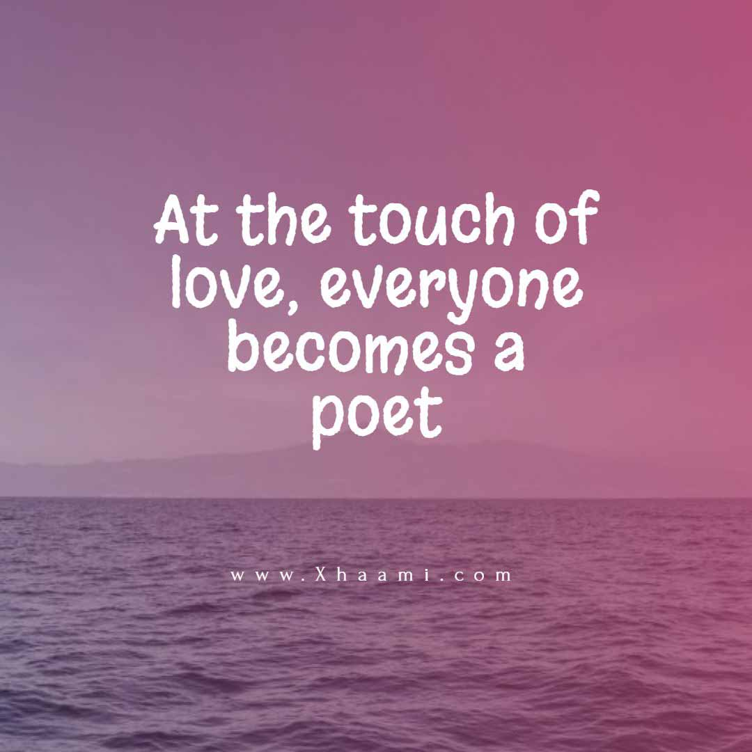 At the touch of love, everyone becomes a poet