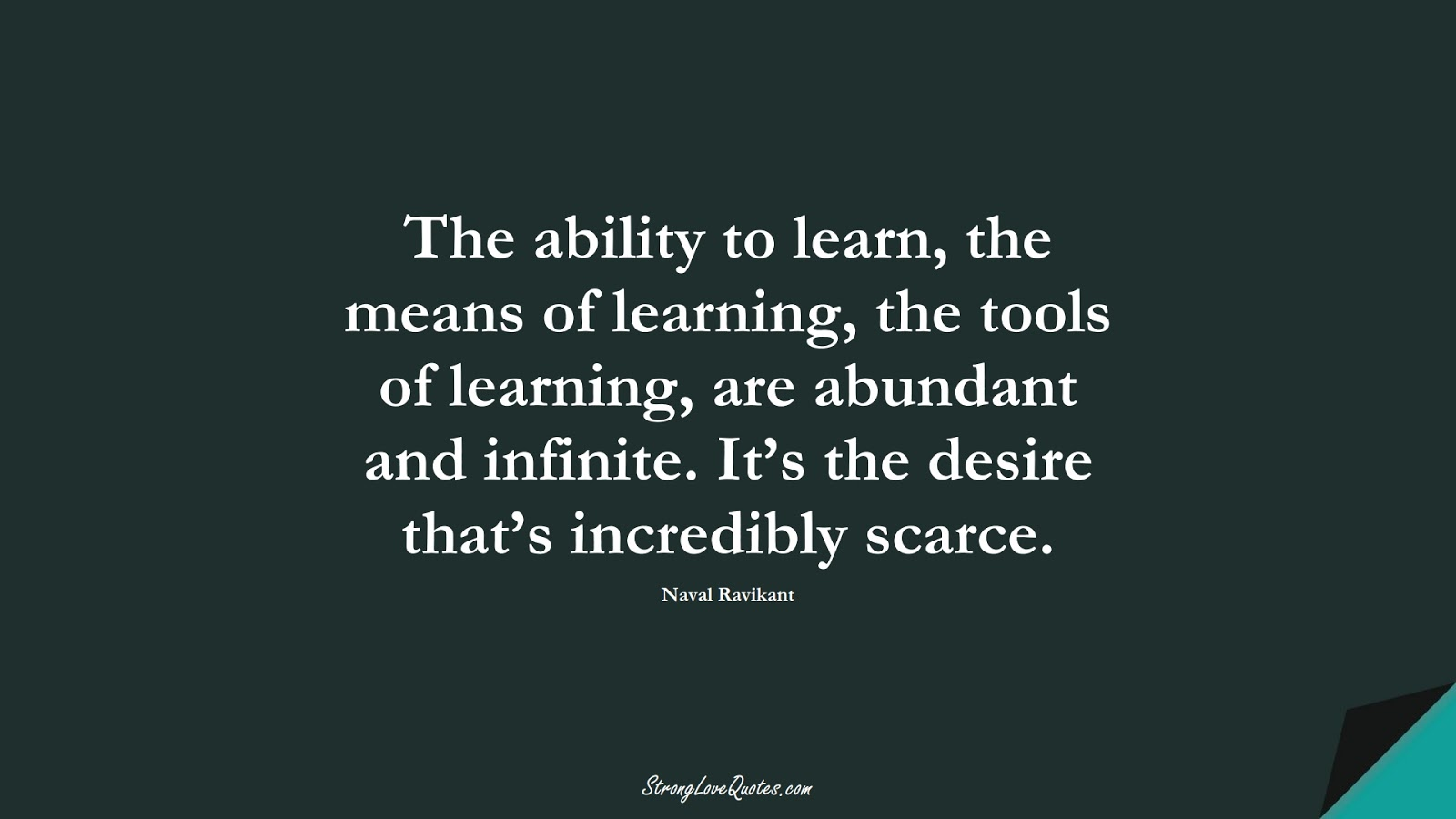 The ability to learn, the means of learning, the tools of learning, are abundant and infinite. It's the desire that's incredibly scarce. (Naval Ravikant);  #KnowledgeQuotes