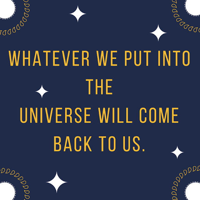 whatever we put into the universe will come back to us.