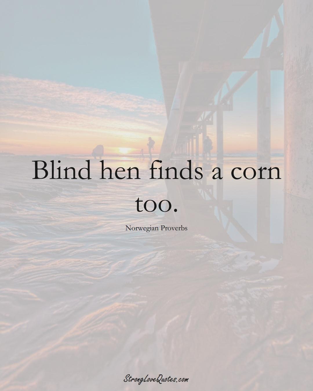 Blind hen finds a corn too. (Norwegian Sayings);  #EuropeanSayings