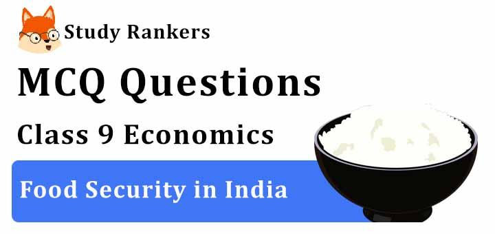 MCQ Questions for Class 9 Economics: Ch 4 Food Security in India