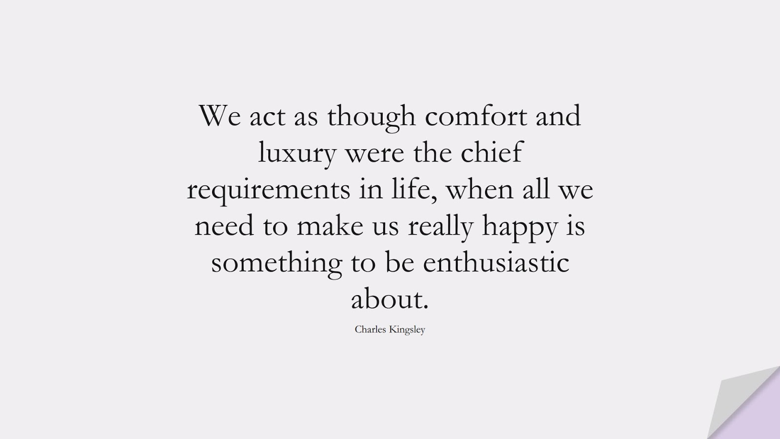 We act as though comfort and luxury were the chief requirements in life, when all we need to make us really happy is something to be enthusiastic about. (Charles Kingsley);  #HappinessQuotes