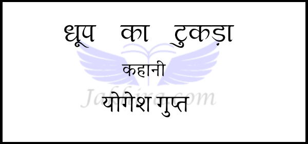 धूप का टुकड़ा (कहानी )- योगेश गुप्त dhup ka tukda - yogesh gupt