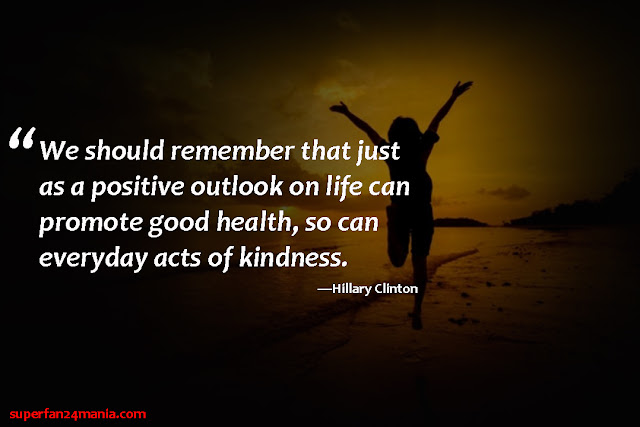 """""""We should remember that just as a positive outlook on life can promote good health, so can everyday acts of kindness."""""""