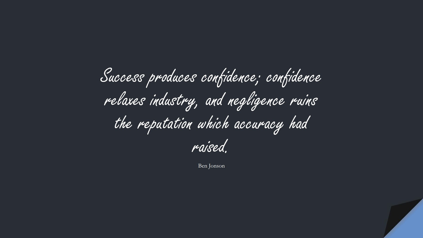 Success produces confidence; confidence relaxes industry, and negligence ruins the reputation which accuracy had raised. (Ben Jonson);  #SuccessQuotes