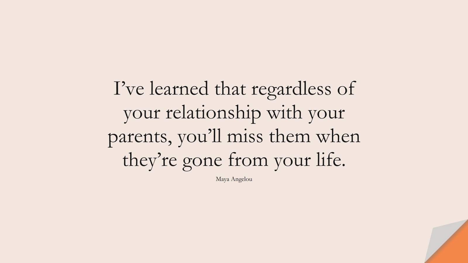 I've learned that regardless of your relationship with your parents, you'll miss them when they're gone from your life. (Maya Angelou);  #MayaAngelouQuotes