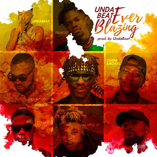 Undabeat ft Fameye x Ponobiom x Quamina MP x Yung C x Shuga Kwame -  Ever Blazing ( Prod. By Unda Beat - Audio MP3)