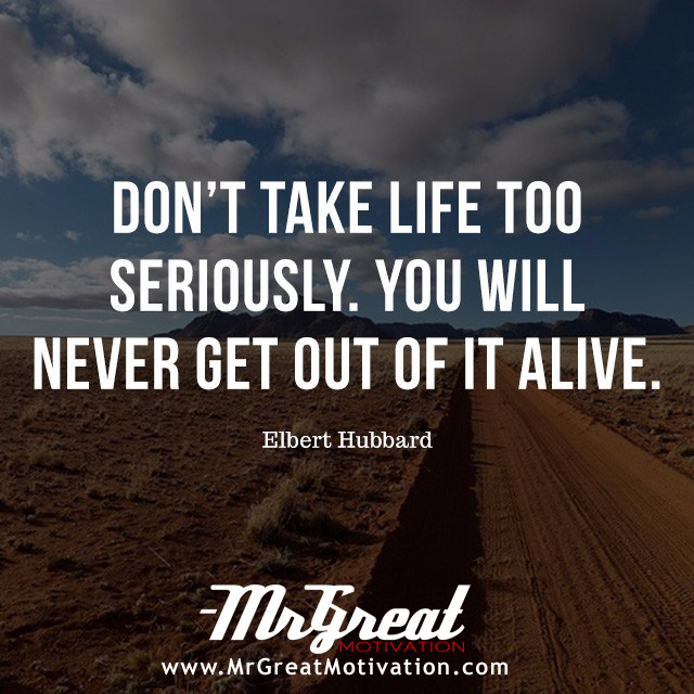 Do not take life too seriously. You will never get out of it alive. -Elbert Hubbard