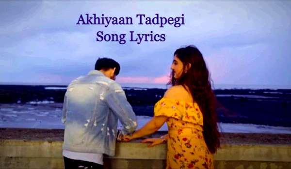 Akhiyaan Tadpegi Song Lyrics