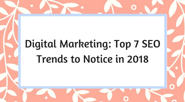 Digital Marketing: Top 7 SEO Trends to Notice in 2018