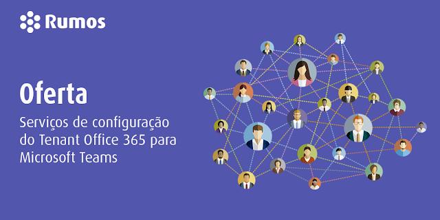 RUMOS SERVIÇOS OFERECE SERVIÇOS DE CONFIGURAÇÃO DO TENANT OFFICE 365/MICROSOFT TEAMS
