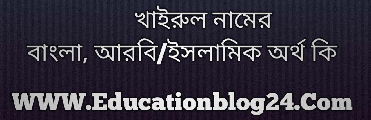 Khairul name meaning in Bengali, খাইরুল নামের অর্থ কি, খাইরুল নামের বাংলা অর্থ কি, খাইরুল নামের ইসলামিক অর্থ কি, খাইরুল কি ইসলামিক /আরবি নাম
