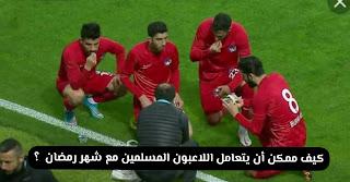 كيف يمكن أن يتعامل اللاعبين المسلمين مع شهر رمضان .
