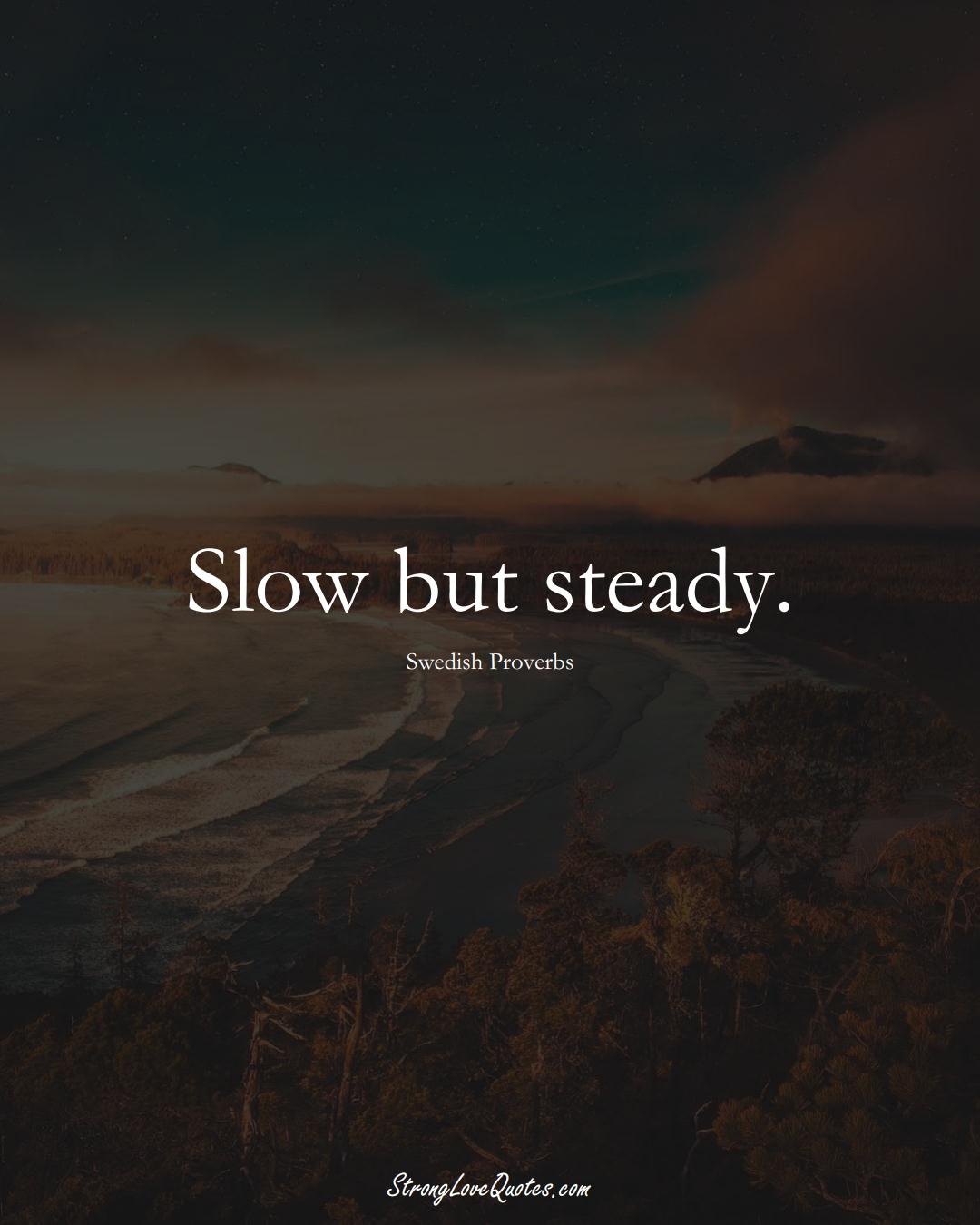 Slow but steady. (Swedish Sayings);  #EuropeanSayings
