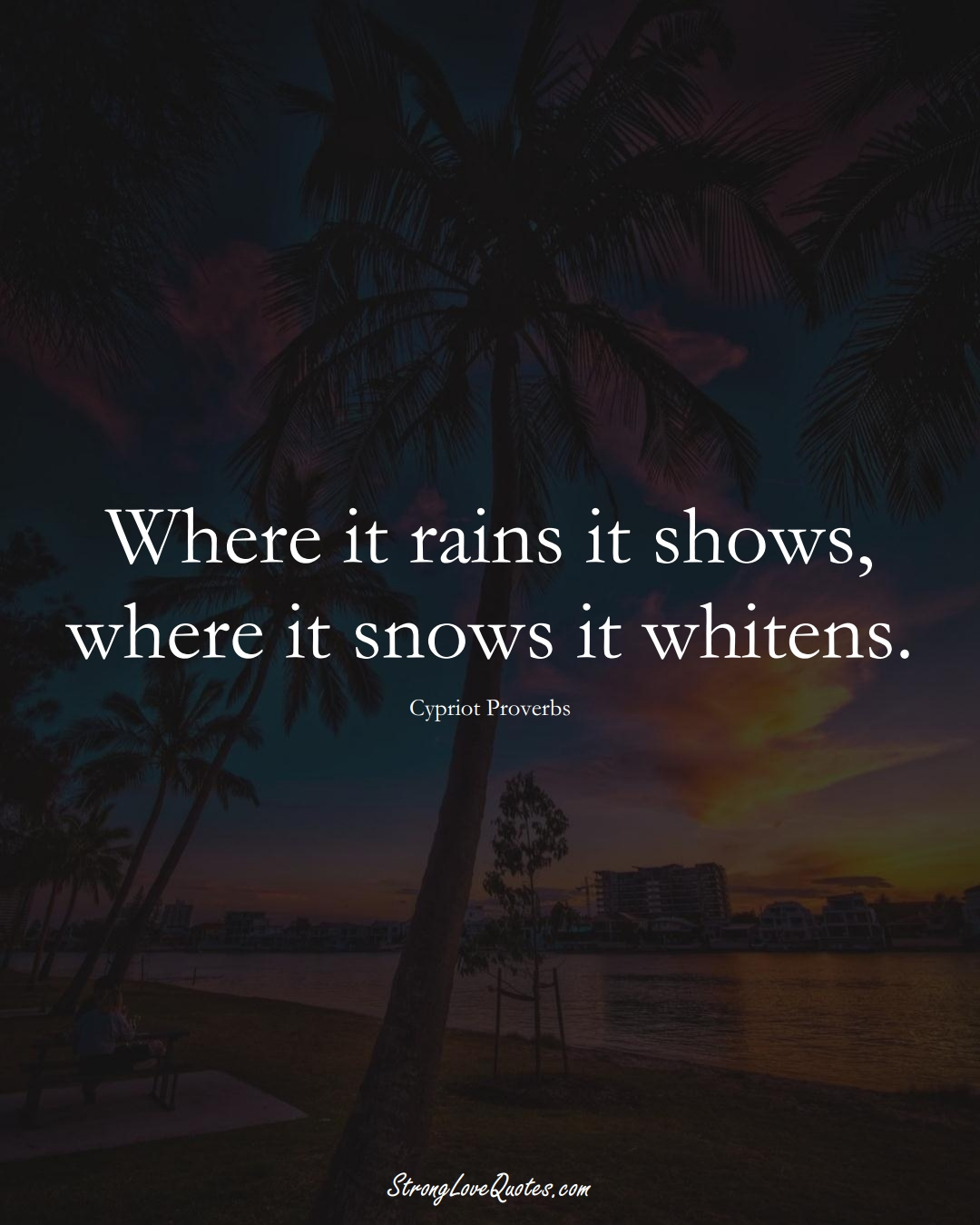 Where it rains it shows, where it snows it whitens. (Cypriot Sayings);  #MiddleEasternSayings