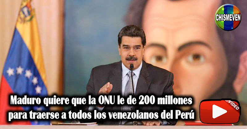 Maduro quiere que la ONU le de 200 millones para traerse a todos los venezolanos del Perú