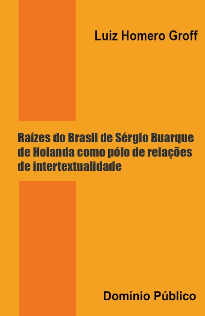 Raízes do Brasil de Sérgio Buarque de Holanda como pólo de relações de intertextualidade - Luiz Homero Groff