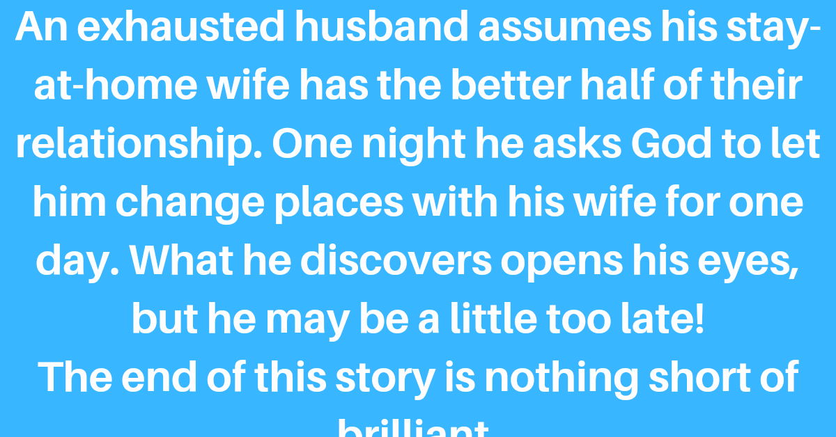 An exhausted husband assumes his stay-at-home wife has the better half of their relationship. One night he asks God to let him change places with his wife for one day. What he discovers opens his eyes, but he may be a little too late!    The end of this story is nothing short of brilliant.