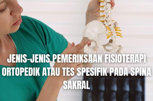 Jenis-Jenis Pemeriksaan Fisioterapi Ortopedik Atau Tes Spesifik Pada Spina Sakral Long-Sitting Test Long-Sitting Test adalah dengan subjek pada posisi telentang dan pinggul serta lutut diekstensikan, pemeriksa menempatkan ibu jarinya pada maleoli medial, fleksikan secara pasif lutut dan pinggul dan kemudian ekstensikan secara maksimal dan bandingkan posisi maleoli relatif terhadap satu sama lain. Subjek kemudian melakukan posisi duduk lama, dan posisi maleoli dilepaskan. Tungkai yang tampak lebih panjang saat telentang tetapi pendek pada posisi duduk lama mengindikasikan rotasi ilium secara anterior pada ipsilateral. Sebaliknya, tungkai yang tampak lebih pendek pada posisi telentang tetapi lebih panjang pada duduk lama adalah indikasi rotasi ilium secara posterior pada ipsilateral.  Patrick's od FABER Test Patrick's od FABER Test atau Uji Patrick atau FABER) adalah dengan subjek pada posisi telentang, pemeriksa secara pasif memfleksikan, mengabduksi, dan merotasi secara eksternal pinggul; memfleksikan lutut; dan menempatkan kaki di atas lutut yang berlawanan (posisi katak). Pemeriksa secara lambat mengabduksi ekstremitas yang akan diperiksa ke meja periksa. Pemeriksaan positif saat ekstremitas yang terlibat tidak dapat diabduksi di bawah tingkat esktremitas yang tidak terlibat. Ini mengindikasikan masalah iliopsoas, sakroiliaka, atau bahkan masalah sendi pinggul.  Sacroiliac (SI) Joint Fixation Test Sacroiliac (SI) Joint Fixation Test atau Uji Fiksasi Sakroiliaka adalah dengan subjek berdiri, pemeriksa menempatkan ibu jari di atas spina iliaka superior posterior (PSIS) dan mencatat di mana tingkatnya. Jika mereka asimetris, ini adalah indikasi fiksasi pada satu sisi atau yang lainnya. Pemeriksa kemudian menempatkan satu ibu jari di atas PSIS pada sisi kanan atau kiri, dan ibu jari yang lainnya di atas prosesus sipna S2. Subjek kemudian diinstruksikan untuk memfleksikan secara aktif setiap pinggul ( satu kali pada satu waktu) dengan lutut difleksikan hingga 90 deraja
