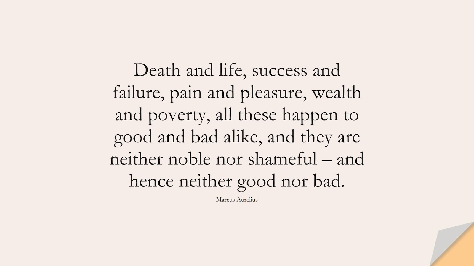 Death and life, success and failure, pain and pleasure, wealth and poverty, all these happen to good and bad alike, and they are neither noble nor shameful – and hence neither good nor bad. (Marcus Aurelius);  #MarcusAureliusQuotes